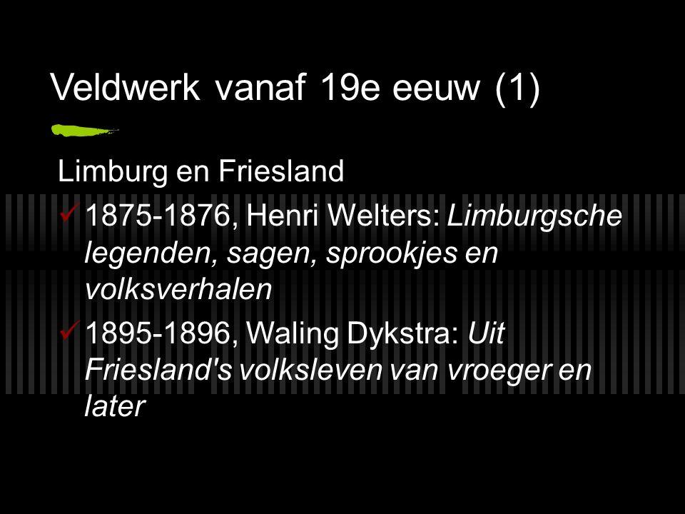 Veldwerk vanaf 19e eeuw (1) Limburg en Friesland 1875-1876, Henri Welters: Limburgsche legenden, sagen, sprookjes en volksverhalen 1895-1896, Waling Dykstra: Uit Friesland s volksleven van vroeger en later