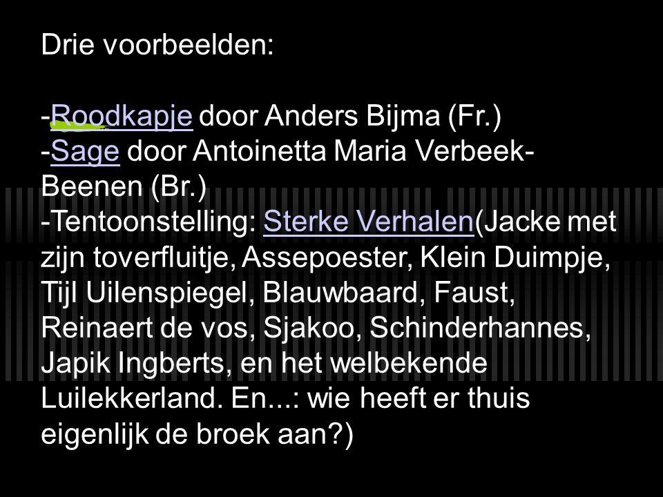 Drie voorbeelden: -Roodkapje door Anders Bijma (Fr.)Roodkapje -Sage door Antoinetta Maria Verbeek- Beenen (Br.)Sage -Tentoonstelling: Sterke Verhalen(Jacke met zijn toverfluitje, Assepoester, Klein Duimpje, Tijl Uilenspiegel, Blauwbaard, Faust, Reinaert de vos, Sjakoo, Schinderhannes, Japik Ingberts, en het welbekende Luilekkerland.