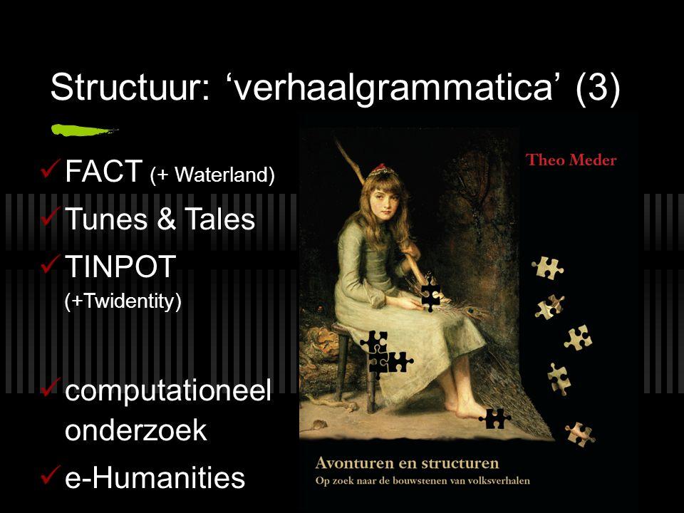 Structuur: 'verhaalgrammatica' (3) FACT (+ Waterland) Tunes & Tales TINPOT (+Twidentity) computationeel onderzoek e-Humanities