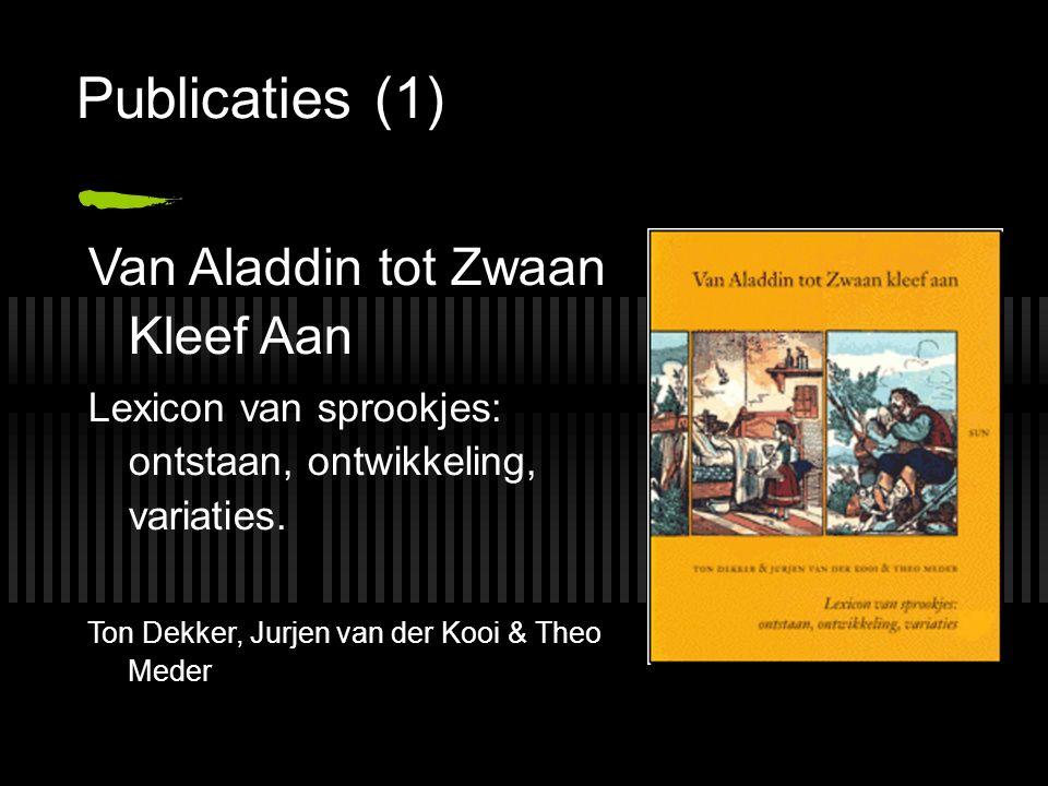 Publicaties (1) Van Aladdin tot Zwaan Kleef Aan Lexicon van sprookjes: ontstaan, ontwikkeling, variaties. Ton Dekker, Jurjen van der Kooi & Theo Meder