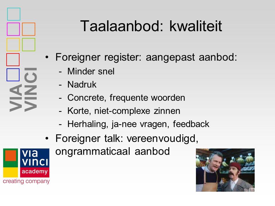 VIAVINCI Taalaanbod: kwaliteit Foreigner register: aangepast aanbod: -Minder snel -Nadruk -Concrete, frequente woorden -Korte, niet-complexe zinnen -H