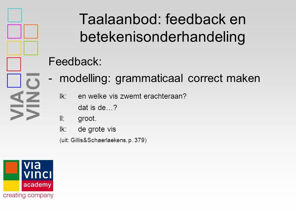 VIAVINCI Taalaanbod: feedback en betekenisonderhandeling Feedback: -modelling: grammaticaal correct maken lk:en welke vis zwemt erachteraan? dat is de