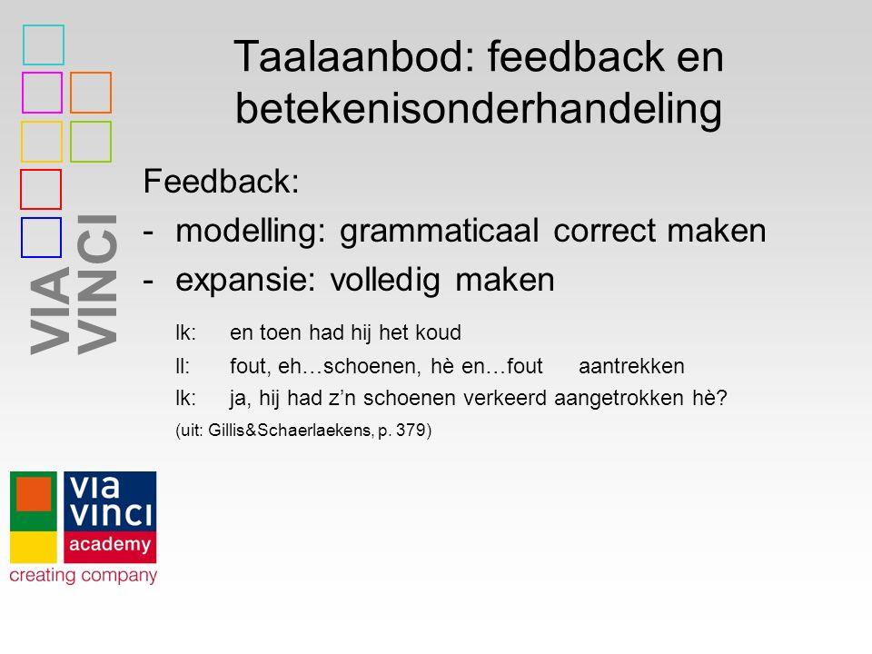 VIAVINCI Taalaanbod: feedback en betekenisonderhandeling Feedback: -modelling: grammaticaal correct maken -expansie: volledig maken lk:en toen had hij