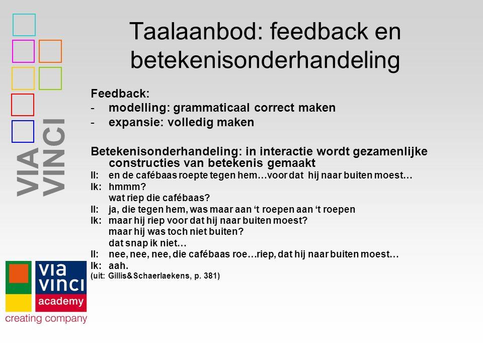 VIAVINCI Taalaanbod: feedback en betekenisonderhandeling Feedback: -modelling: grammaticaal correct maken -expansie: volledig maken Betekenisonderhand