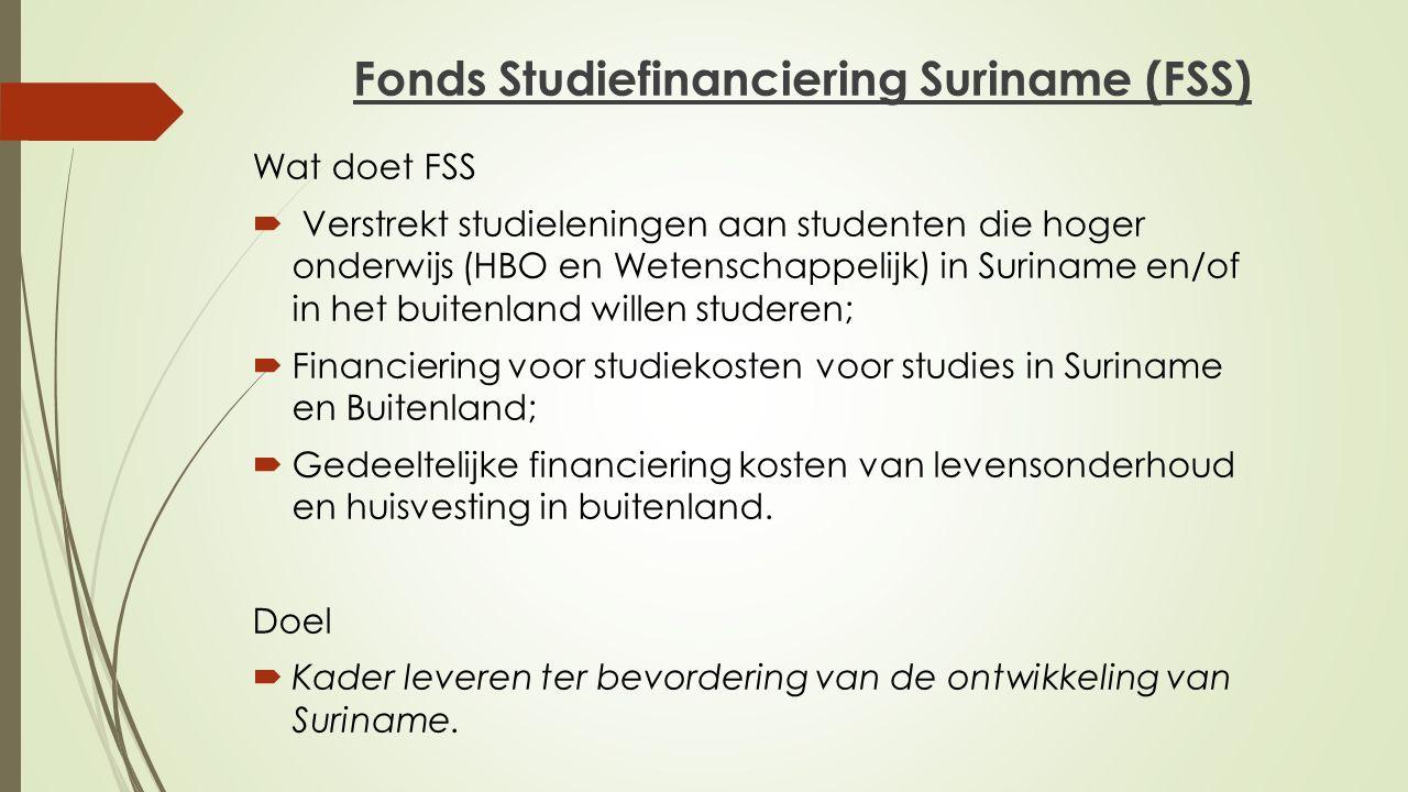 Fonds Studiefinanciering Suriname (FSS) Wat doet FSS  Verstrekt studieleningen aan studenten die hoger onderwijs (HBO en Wetenschappelijk) in Surinam