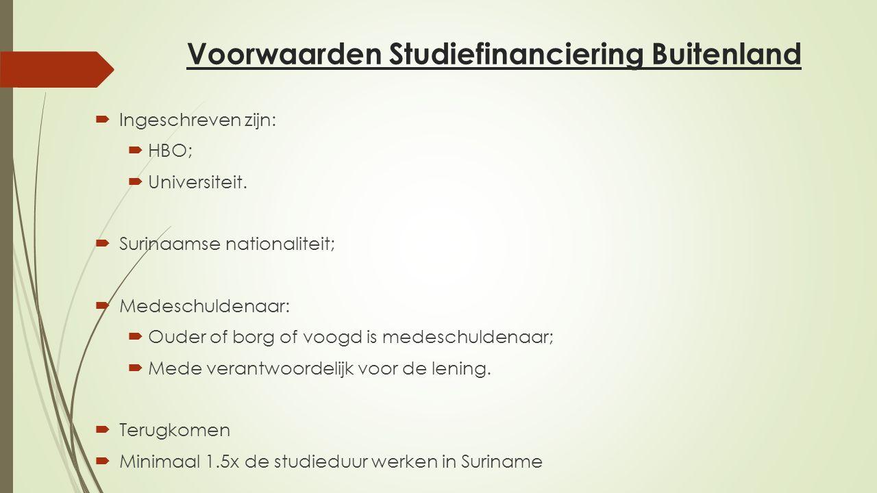 Voorwaarden Studiefinanciering Buitenland  Ingeschreven zijn:  HBO;  Universiteit.  Surinaamse nationaliteit;  Medeschuldenaar:  Ouder of borg o
