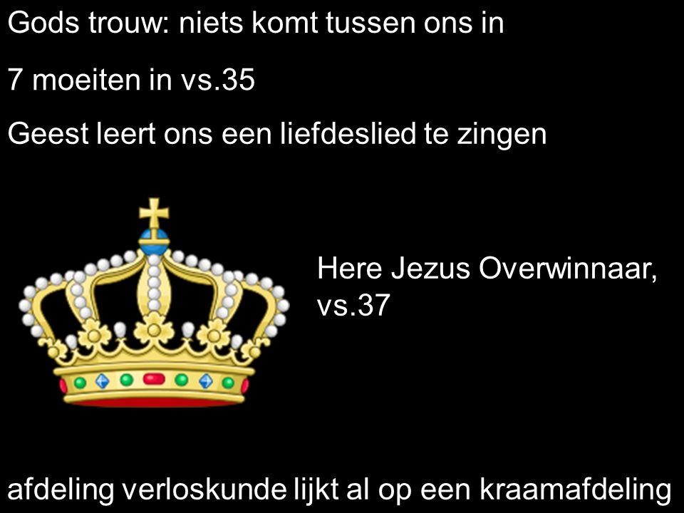 Gods trouw: niets komt tussen ons in 7 moeiten in vs.35 Here Jezus Overwinnaar, vs.37 Geest leert ons een liefdeslied te zingen afdeling verloskunde lijkt al op een kraamafdeling