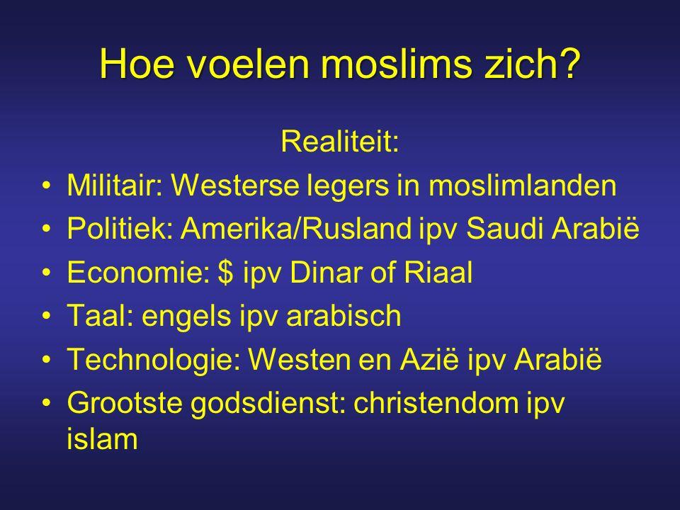 Hoe voelen moslims zich? Realiteit: Militair: Westerse legers in moslimlanden Politiek: Amerika/Rusland ipv Saudi Arabië Economie: $ ipv Dinar of Riaa