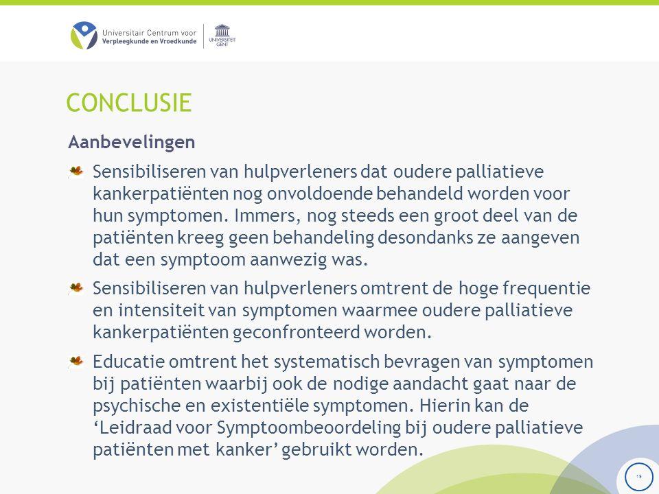 CONCLUSIE 15 Aanbevelingen Sensibiliseren van hulpverleners dat oudere palliatieve kankerpatiënten nog onvoldoende behandeld worden voor hun symptomen.