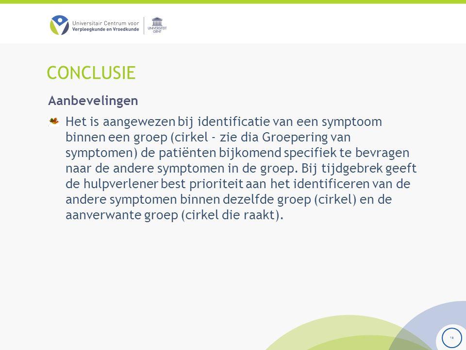 CONCLUSIE 16 Aanbevelingen Het is aangewezen bij identificatie van een symptoom binnen een groep (cirkel - zie dia Groepering van symptomen) de patiënten bijkomend specifiek te bevragen naar de andere symptomen in de groep.