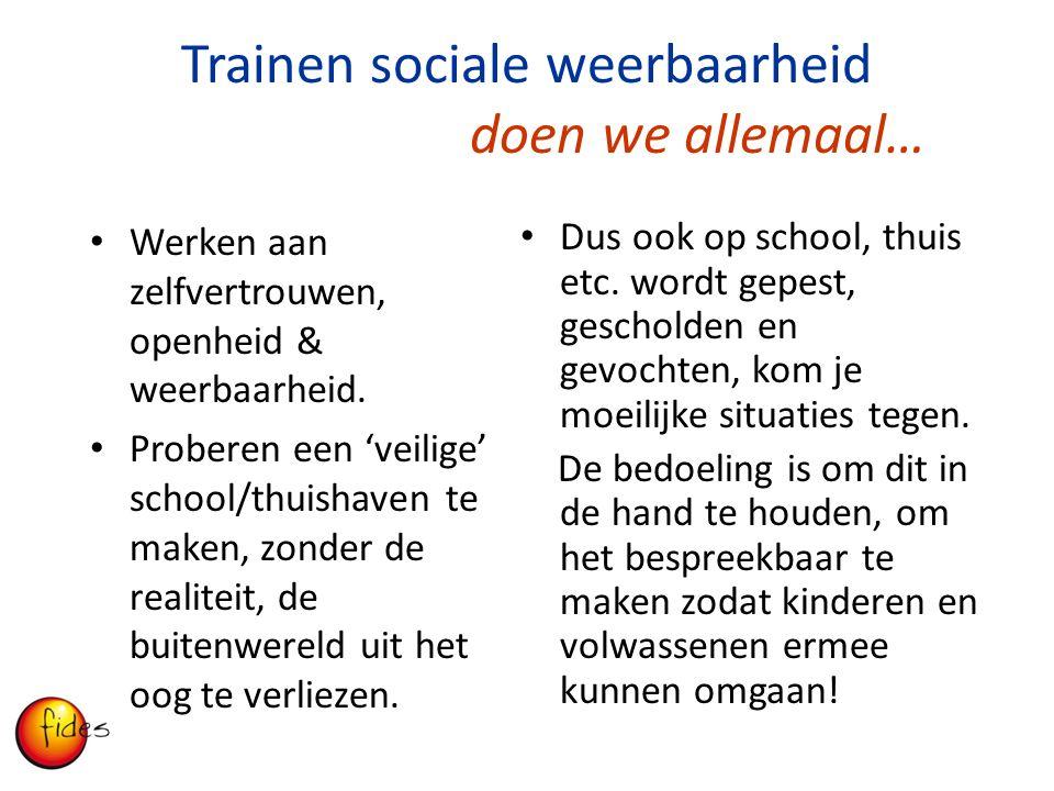 Trainen sociale weerbaarheid doen we allemaal… Werken aan zelfvertrouwen, openheid & weerbaarheid. Proberen een 'veilige' school/thuishaven te maken,