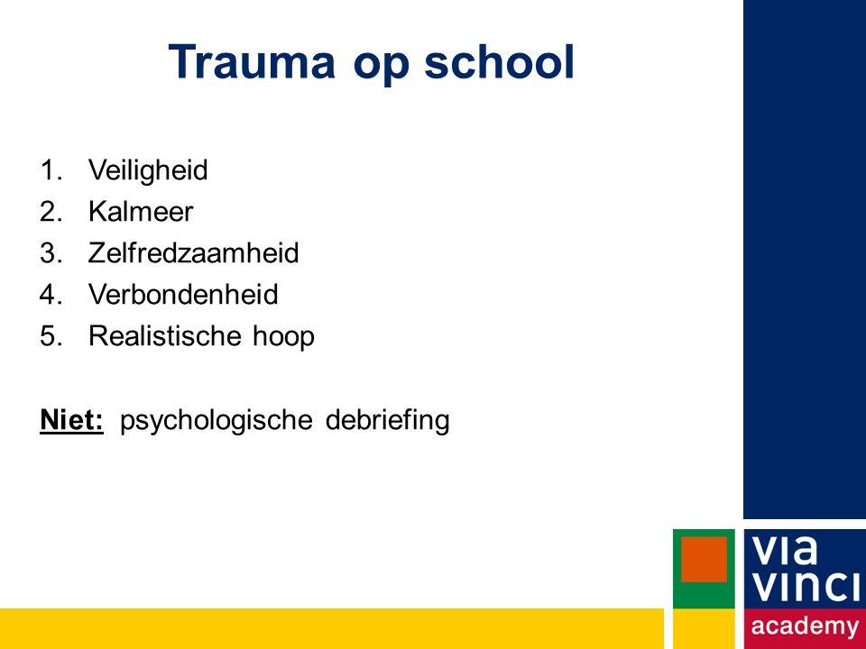 Trauma op school 1.Veiligheid 2.Kalmeer 3.Zelfredzaamheid 4.Verbondenheid 5.Realistische hoop Niet: psychologische debriefing