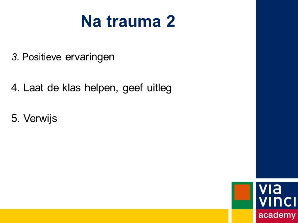 Na trauma 2 3. Positieve ervaringen 4. Laat de klas helpen, geef uitleg 5. Verwijs