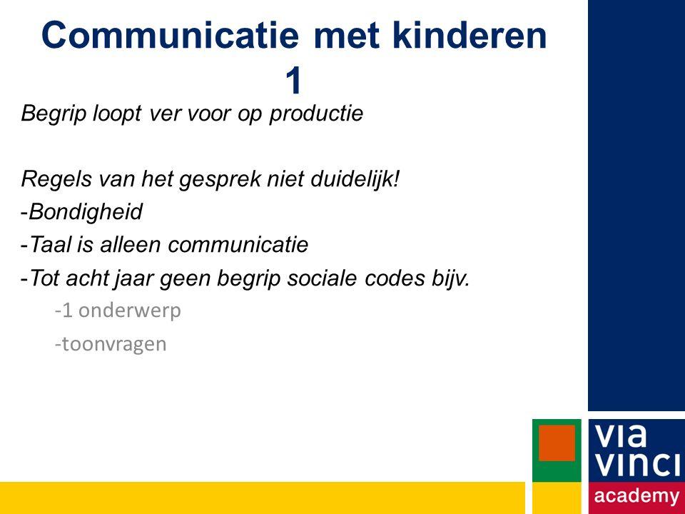 Communicatie met kinderen 1 Begrip loopt ver voor op productie Regels van het gesprek niet duidelijk.