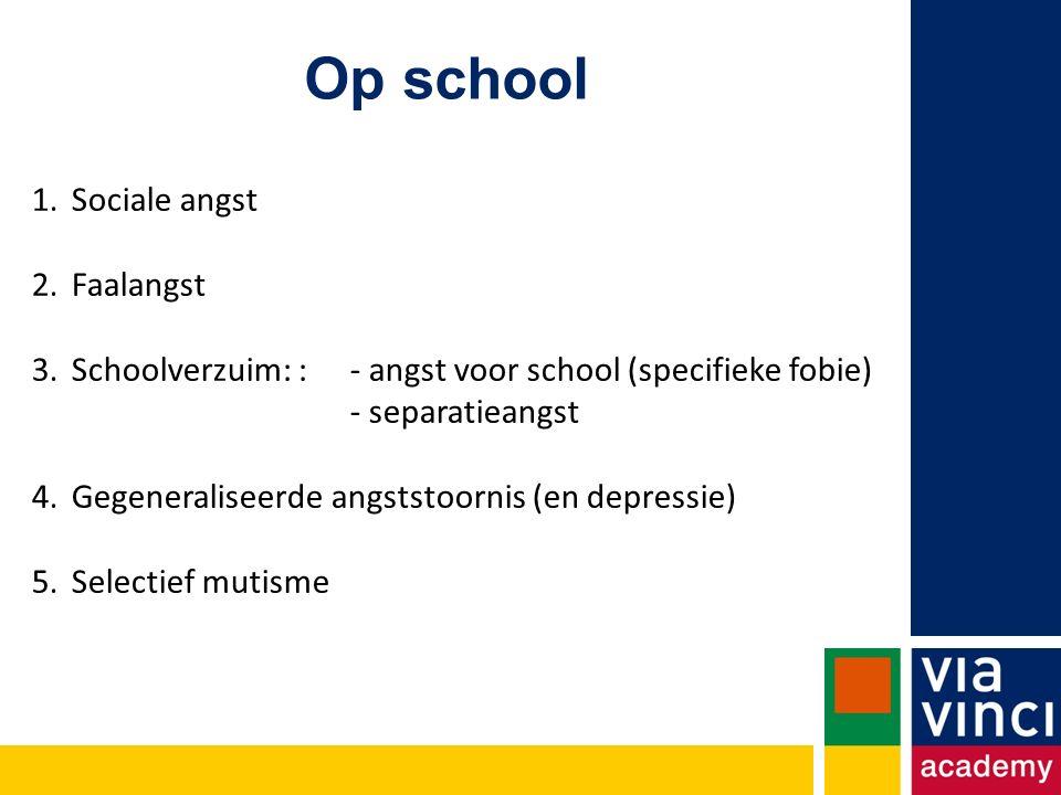 Op school 1.Sociale angst 2.Faalangst 3.Schoolverzuim: : - angst voor school (specifieke fobie) - separatieangst 4.Gegeneraliseerde angststoornis (en depressie) 5.Selectief mutisme