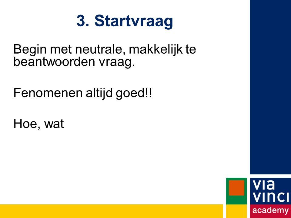 3. Startvraag Begin met neutrale, makkelijk te beantwoorden vraag. Fenomenen altijd goed!! Hoe, wat