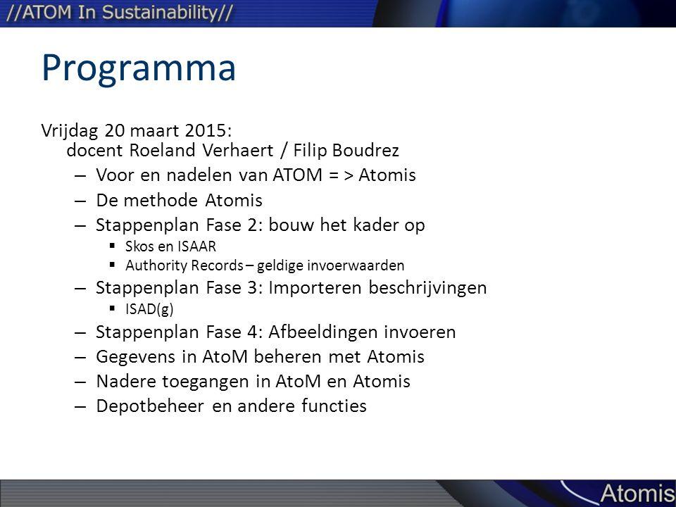 Programma Vrijdag 20 maart 2015: docent Roeland Verhaert / Filip Boudrez – Voor en nadelen van ATOM = > Atomis – De methode Atomis – Stappenplan Fase 2: bouw het kader op  Skos en ISAAR  Authority Records – geldige invoerwaarden – Stappenplan Fase 3: Importeren beschrijvingen  ISAD(g) – Stappenplan Fase 4: Afbeeldingen invoeren – Gegevens in AtoM beheren met Atomis – Nadere toegangen in AtoM en Atomis – Depotbeheer en andere functies