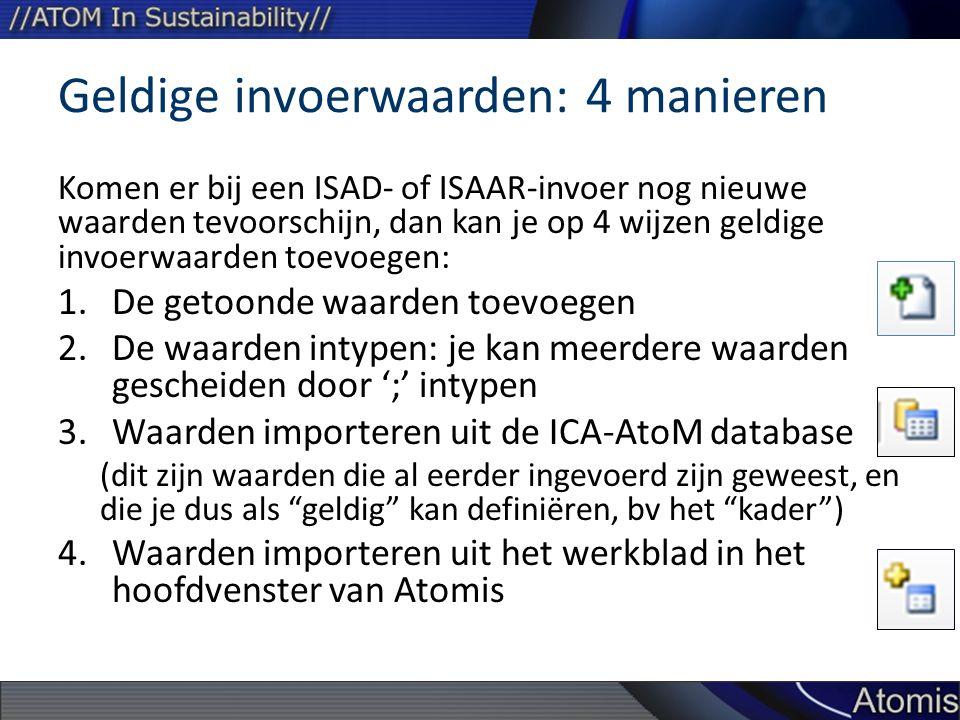 Geldige invoerwaarden: 4 manieren Komen er bij een ISAD- of ISAAR-invoer nog nieuwe waarden tevoorschijn, dan kan je op 4 wijzen geldige invoerwaarden toevoegen: 1.De getoonde waarden toevoegen 2.De waarden intypen: je kan meerdere waarden gescheiden door ';' intypen 3.Waarden importeren uit de ICA-AtoM database (dit zijn waarden die al eerder ingevoerd zijn geweest, en die je dus als geldig kan definiëren, bv het kader ) 4.Waarden importeren uit het werkblad in het hoofdvenster van Atomis
