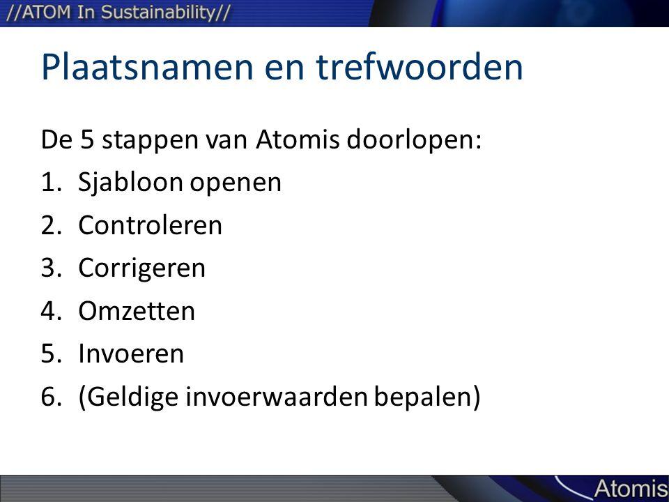 Plaatsnamen en trefwoorden De 5 stappen van Atomis doorlopen: 1.Sjabloon openen 2.Controleren 3.Corrigeren 4.Omzetten 5.Invoeren 6.(Geldige invoerwaarden bepalen)