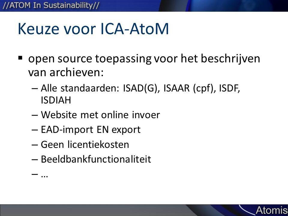 Keuze voor ICA-AtoM  open source toepassing voor het beschrijven van archieven: – Alle standaarden: ISAD(G), ISAAR (cpf), ISDF, ISDIAH – Website met online invoer – EAD-import EN export – Geen licentiekosten – Beeldbankfunctionaliteit – …