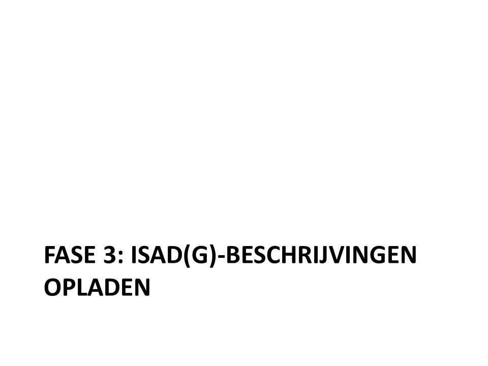 FASE 3: ISAD(G)-BESCHRIJVINGEN OPLADEN
