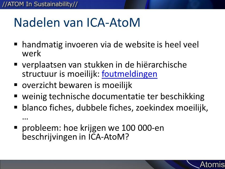 Nadelen van ICA-AtoM  handmatig invoeren via de website is heel veel werk  verplaatsen van stukken in de hiërarchische structuur is moeilijk: foutmeldingenfoutmeldingen  overzicht bewaren is moeilijk  weinig technische documentatie ter beschikking  blanco fiches, dubbele fiches, zoekindex moeilijk, …  probleem: hoe krijgen we 100 000-en beschrijvingen in ICA-AtoM