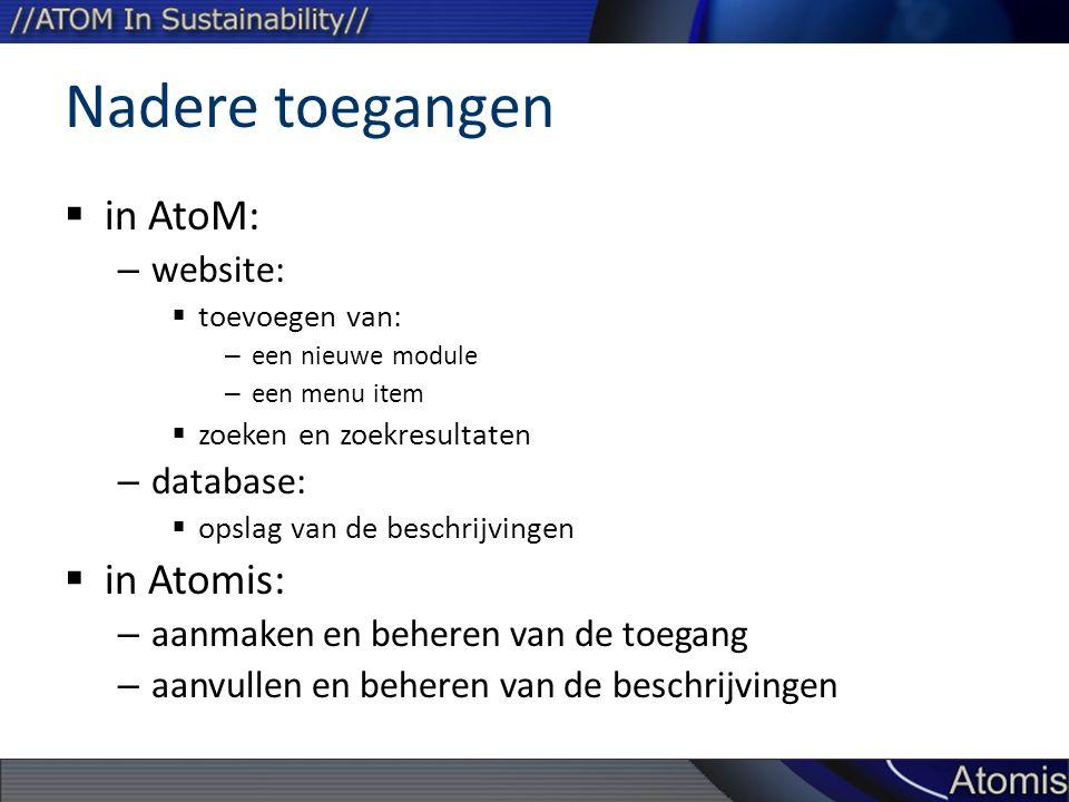 Nadere toegangen  in AtoM: – website:  toevoegen van: – een nieuwe module – een menu item  zoeken en zoekresultaten – database:  opslag van de beschrijvingen  in Atomis: – aanmaken en beheren van de toegang – aanvullen en beheren van de beschrijvingen