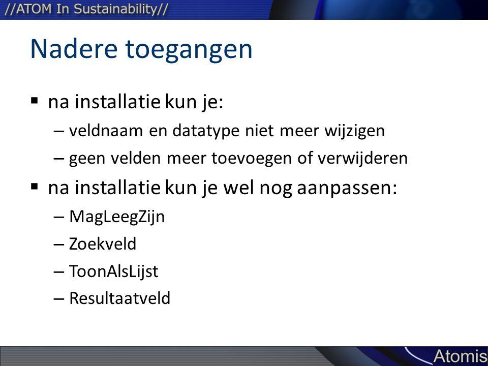 Nadere toegangen  na installatie kun je: – veldnaam en datatype niet meer wijzigen – geen velden meer toevoegen of verwijderen  na installatie kun je wel nog aanpassen: – MagLeegZijn – Zoekveld – ToonAlsLijst – Resultaatveld