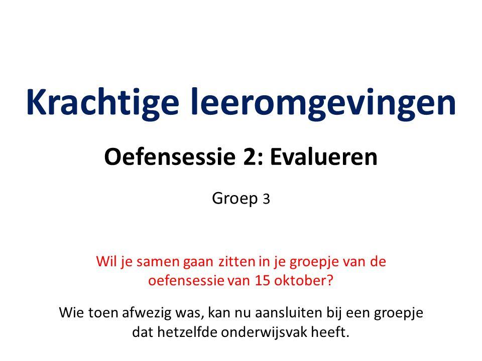 Oefensessie 2: Evalueren Krachtige leeromgevingen Groep 3 Wil je samen gaan zitten in je groepje van de oefensessie van 15 oktober.