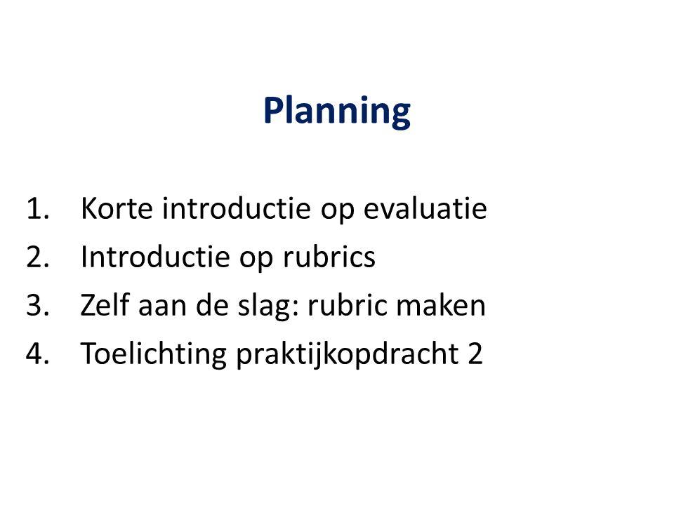 Planning 1.Korte introductie op evaluatie 2.Introductie op rubrics 3.Zelf aan de slag: rubric maken 4.Toelichting praktijkopdracht 2