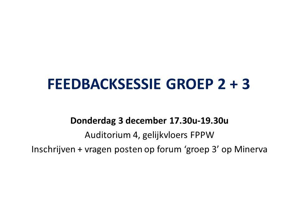 FEEDBACKSESSIE GROEP 2 + 3 Donderdag 3 december 17.30u-19.30u Auditorium 4, gelijkvloers FPPW Inschrijven + vragen posten op forum 'groep 3' op Minerva