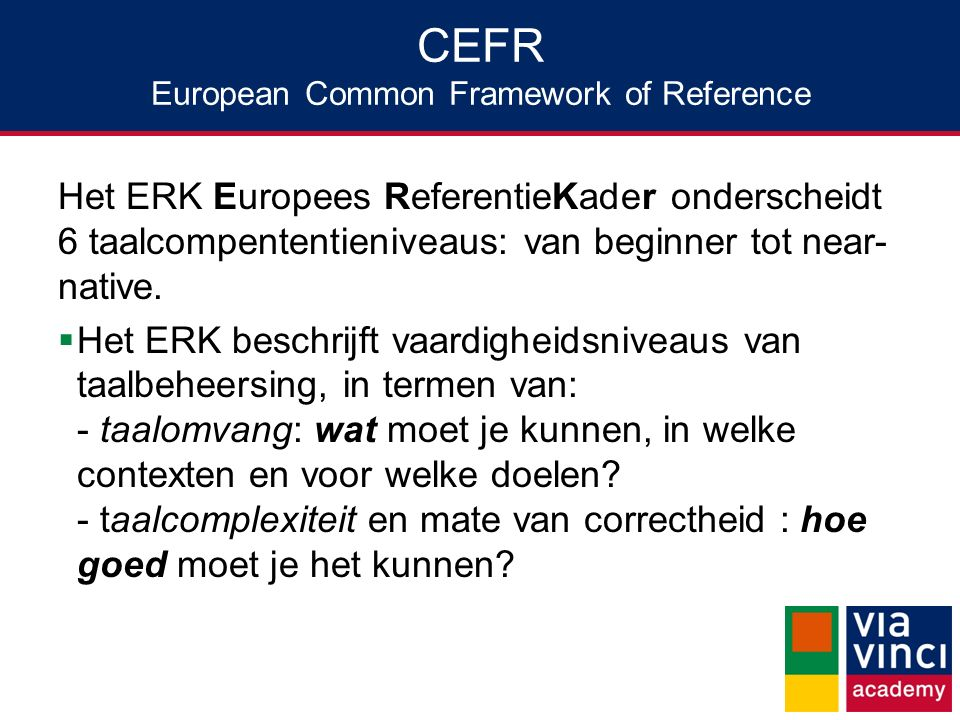 CEFR European Common Framework of Reference Het ERK Europees ReferentieKader onderscheidt 6 taalcompententieniveaus: van beginner tot near- native. 