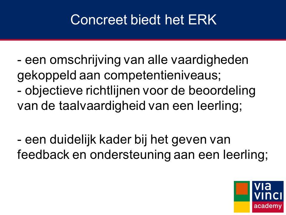 Concreet biedt het ERK - een omschrijving van alle vaardigheden gekoppeld aan competentieniveaus; - objectieve richtlijnen voor de beoordeling van de taalvaardigheid van een leerling; - een duidelijk kader bij het geven van feedback en ondersteuning aan een leerling;
