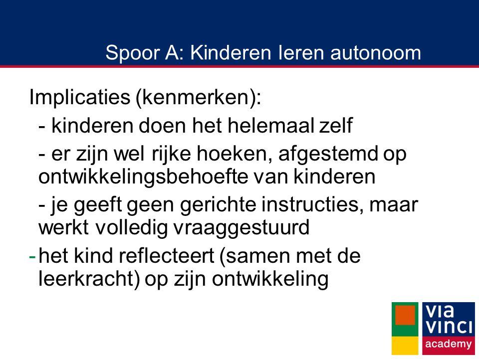 Spoor A: Kinderen leren autonoom Implicaties (kenmerken): - kinderen doen het helemaal zelf - er zijn wel rijke hoeken, afgestemd op ontwikkelingsbehoefte van kinderen - je geeft geen gerichte instructies, maar werkt volledig vraaggestuurd -het kind reflecteert (samen met de leerkracht) op zijn ontwikkeling