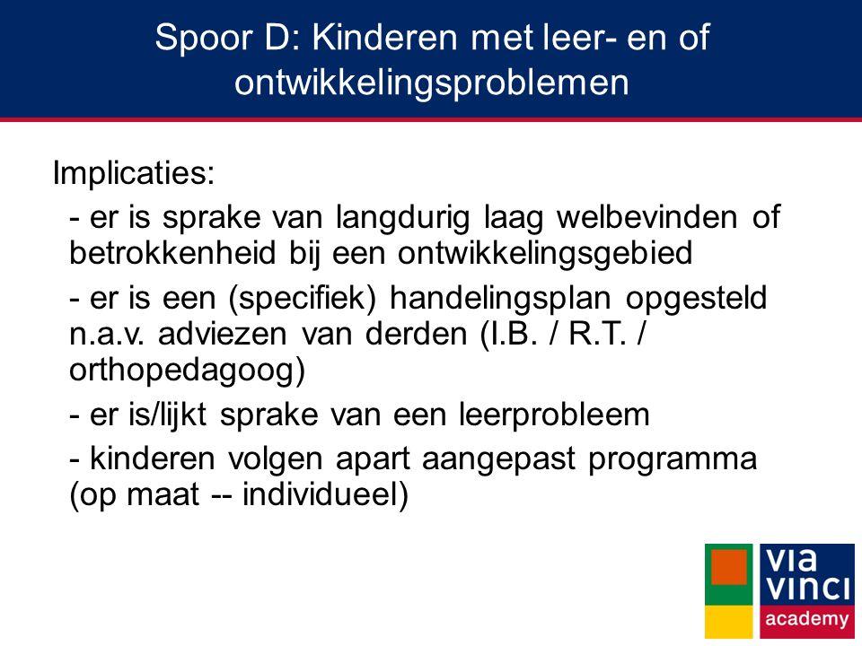 Spoor D: Kinderen met leer- en of ontwikkelingsproblemen Implicaties: - er is sprake van langdurig laag welbevinden of betrokkenheid bij een ontwikkelingsgebied - er is een (specifiek) handelingsplan opgesteld n.a.v.