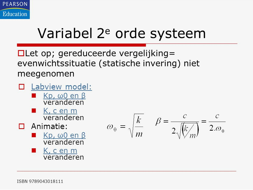 ISBN 9789043018111 Variabel 2 e orde systeem  Labview model: Labview model: Kp, ω0 en β veranderen Kp, ω0 en β K, c en m veranderen K, c en m  Anima