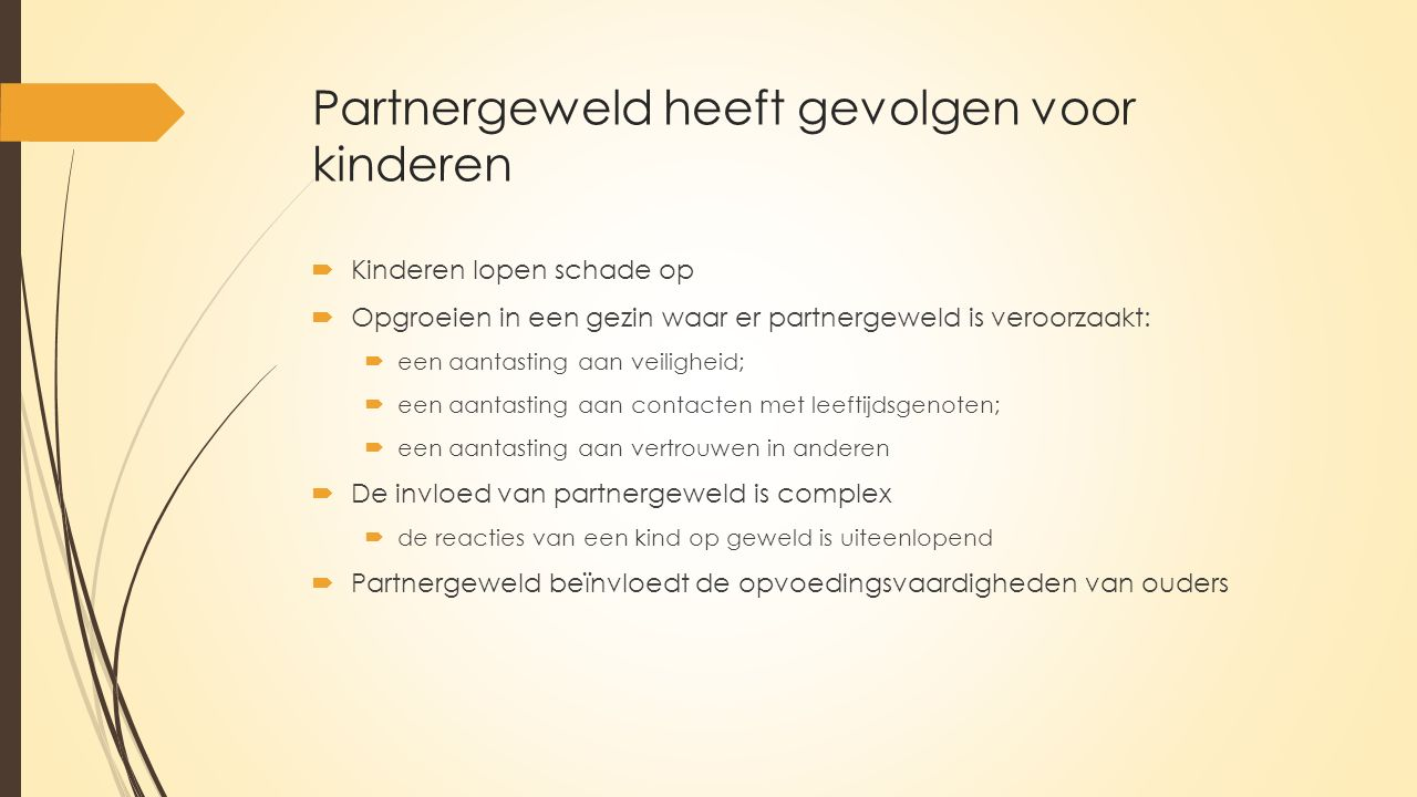 Partnergeweld heeft gevolgen voor kinderen  Kinderen lopen schade op  Opgroeien in een gezin waar er partnergeweld is veroorzaakt:  een aantasting aan veiligheid;  een aantasting aan contacten met leeftijdsgenoten;  een aantasting aan vertrouwen in anderen  De invloed van partnergeweld is complex  de reacties van een kind op geweld is uiteenlopend  Partnergeweld beïnvloedt de opvoedingsvaardigheden van ouders