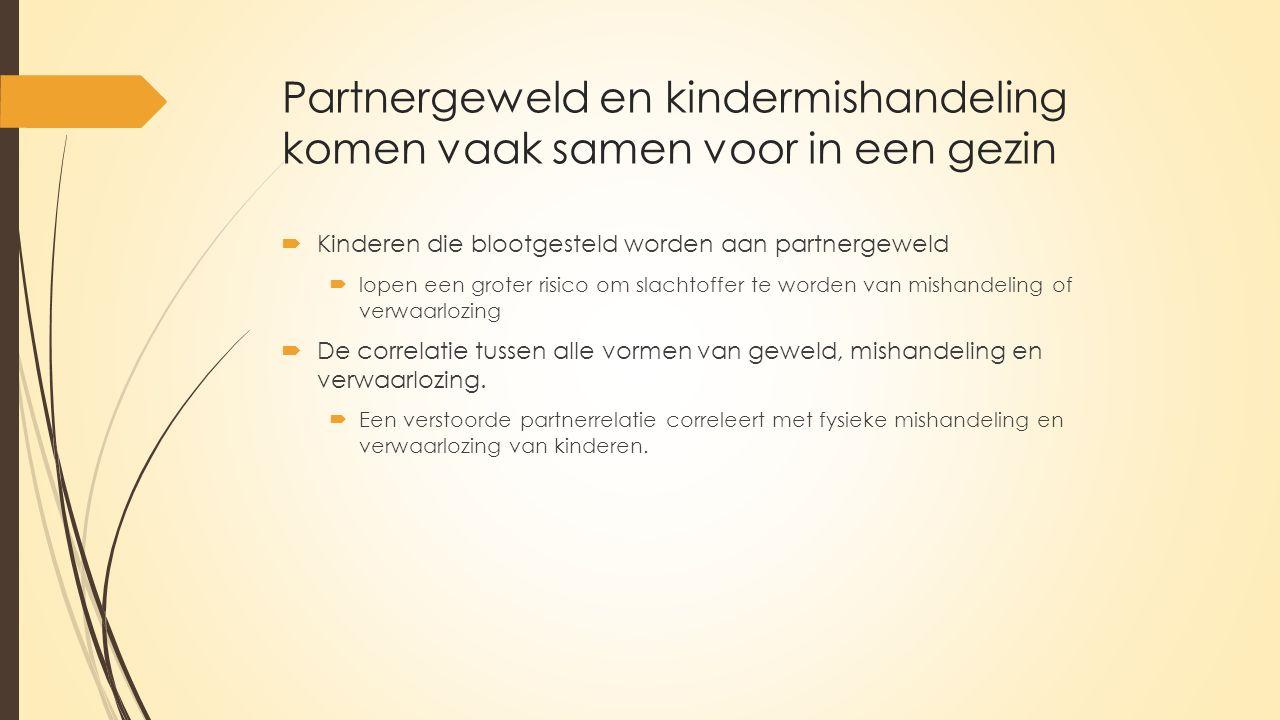 Partnergeweld en kindermishandeling komen vaak samen voor in een gezin  Kinderen die blootgesteld worden aan partnergeweld  lopen een groter risico om slachtoffer te worden van mishandeling of verwaarlozing  De correlatie tussen alle vormen van geweld, mishandeling en verwaarlozing.