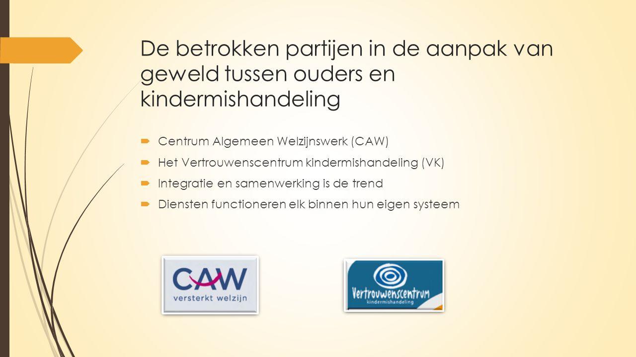 De betrokken partijen in de aanpak van geweld tussen ouders en kindermishandeling  Centrum Algemeen Welzijnswerk (CAW)  Het Vertrouwenscentrum kindermishandeling (VK)  Integratie en samenwerking is de trend  Diensten functioneren elk binnen hun eigen systeem