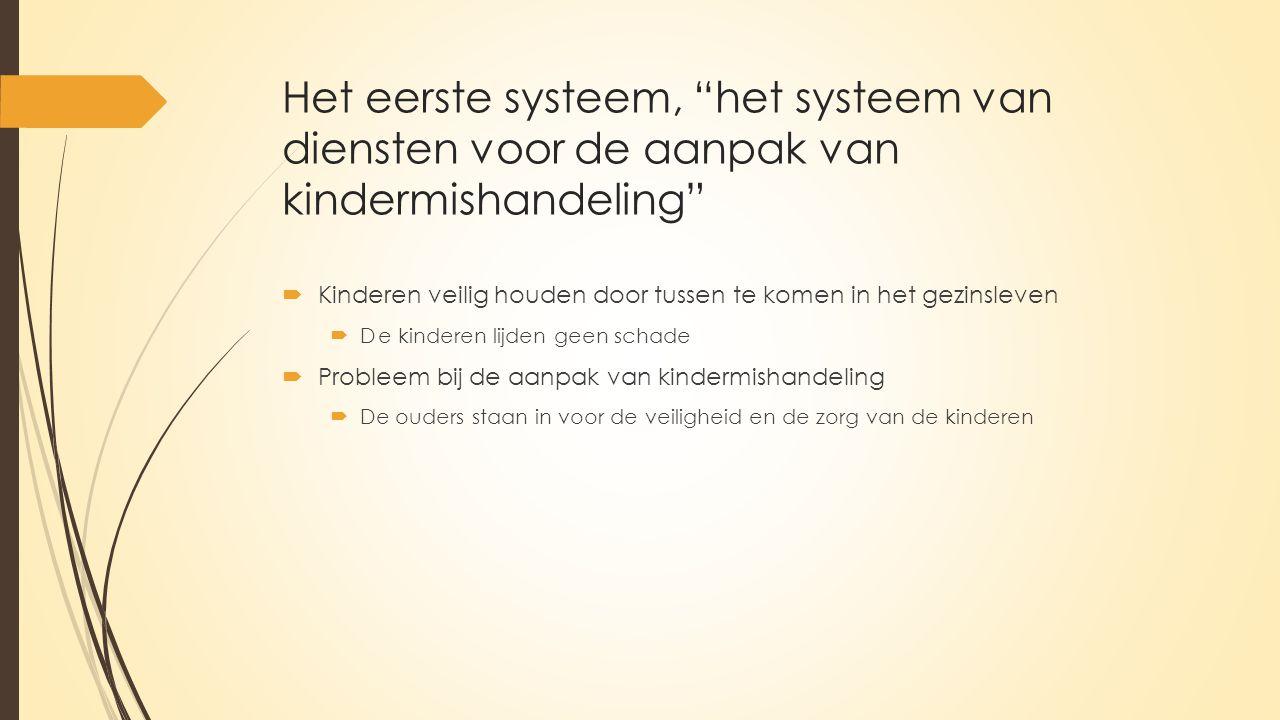 Het eerste systeem, het systeem van diensten voor de aanpak van kindermishandeling  Kinderen veilig houden door tussen te komen in het gezinsleven  De kinderen lijden geen schade  Probleem bij de aanpak van kindermishandeling  De ouders staan in voor de veiligheid en de zorg van de kinderen