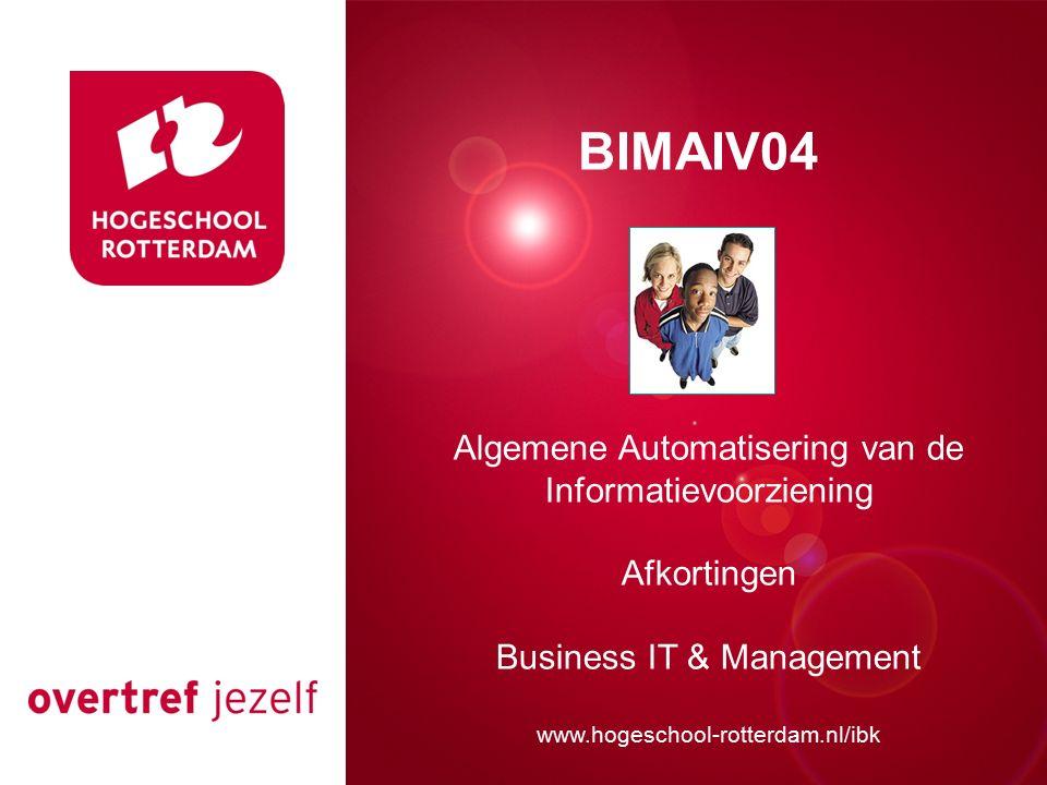 Presentatie titel Rotterdam, 00 januari 2007 BIMAIV04 Algemene Automatisering van de Informatievoorziening Afkortingen Business IT & Management www.hogeschool-rotterdam.nl/ibk