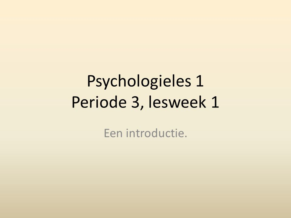 Psychologieles 1 Periode 3, lesweek 1 Een introductie.