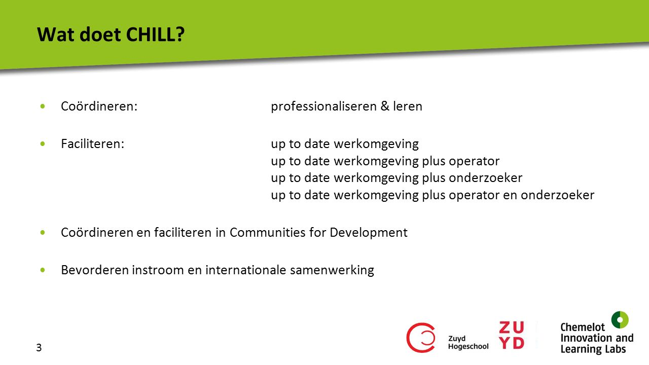3 Wat doet CHILL? Coördineren: professionaliseren & leren Faciliteren:up to date werkomgeving up to date werkomgeving plus operator up to date werkomg