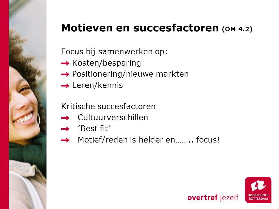 Motieven en succesfactoren (OM 4.2) Focus bij samenwerken op: Kosten/besparing Positionering/nieuwe markten Leren/kennis Kritische succesfactoren Cultuurverschillen ´Best fit´ Motief/reden is helder en……..