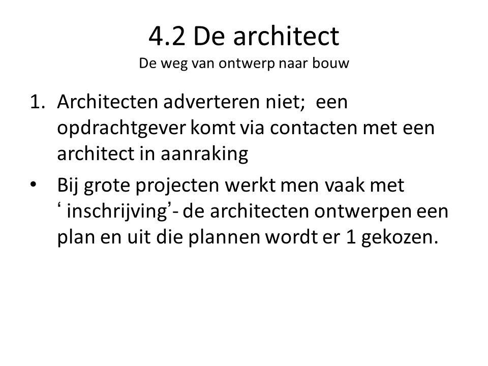 4.2 De architect De weg van ontwerp naar bouw 1.Architecten adverteren niet; een opdrachtgever komt via contacten met een architect in aanraking Bij grote projecten werkt men vaak met ' inschrijving'- de architecten ontwerpen een plan en uit die plannen wordt er 1 gekozen.