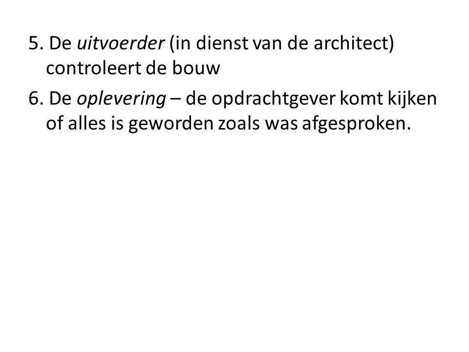 5.De uitvoerder (in dienst van de architect) controleert de bouw 6.