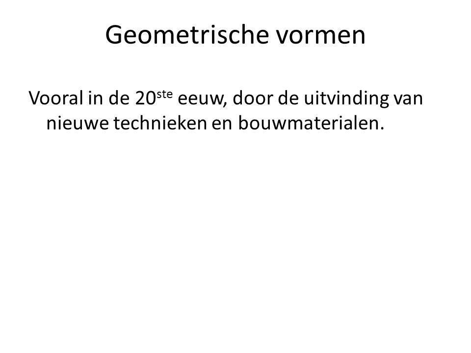 Geometrische vormen Vooral in de 20 ste eeuw, door de uitvinding van nieuwe technieken en bouwmaterialen.