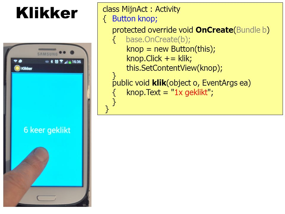 Klikker protected override void OnCreate(Bundle b) { base.OnCreate(b); class MijnAct : Activity } { knop = new Button(this); knop.Click += klik; this.SetContentView(knop); public void klik(object o, EventArgs ea) { } knop.Text = 1x geklikt ; } Button knop;