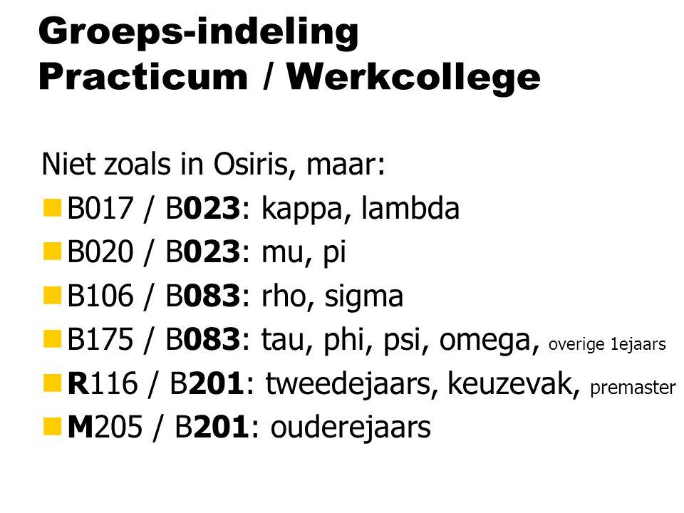 Groeps-indeling Practicum / Werkcollege Niet zoals in Osiris, maar: nB017 / B023: kappa, lambda nB020 / B023: mu, pi nB106 / B083: rho, sigma nB175 / B083: tau, phi, psi, omega, overige 1ejaars nR116 / B201: tweedejaars, keuzevak, premaster nM205 / B201: ouderejaars
