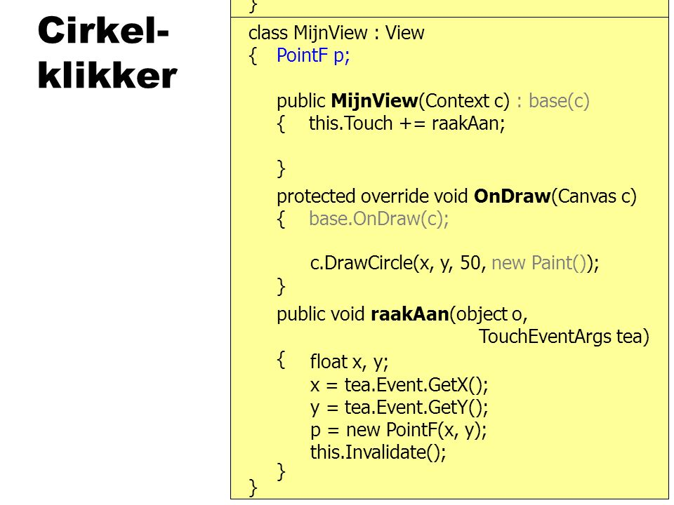 Cirkel- klikker } { protected override void OnDraw(Canvas c) { base.OnDraw(c); } public MijnView(Context c) : base(c) { this.Touch += raakAan; } class MijnView : View public void raakAan(object o, TouchEventArgs tea) { } } c.DrawCircle(x, y, 50, new Paint()); x = tea.Event.GetX(); y = tea.Event.GetY(); this.Invalidate(); float x, y; PointF p; p = new PointF(x, y);